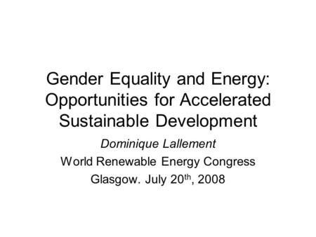 Gender Equality and Energy: Opportunities for Accelerated Sustainable Development Dominique Lallement World Renewable Energy Congress Glasgow. July 20.