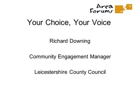 Your Choice, Your Voice Richard Downing Community Engagement Manager Leicestershire County Council.