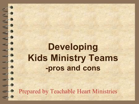 Developing Kids Ministry Teams -pros and cons Prepared by Teachable Heart Ministries.