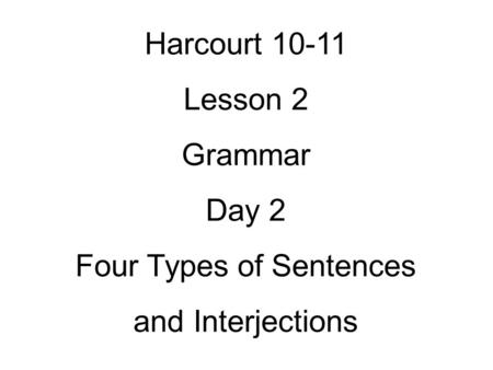 Harcourt 10-11 Lesson 2 Grammar Day 2 Four Types of Sentences and Interjections.