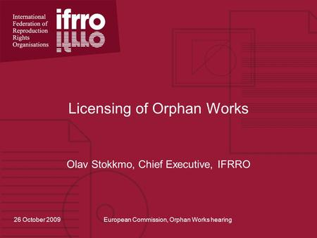 Licensing of Orphan Works Olav Stokkmo, Chief Executive, IFRRO 26 October 2009European Commission, Orphan Works hearing.