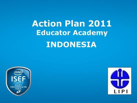 Action Plan 2011 Educator Academy INDONESIA. Intel ISEF 2011 – Educator Academy 2 Intel Confidential 22 Action Plan 2011 Intel ISEF - Educator Academy.