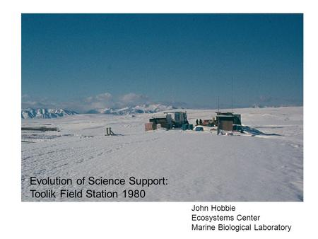 Evolution of Science Support: Toolik Field Station 1980 John Hobbie Ecosystems Center Marine Biological Laboratory.
