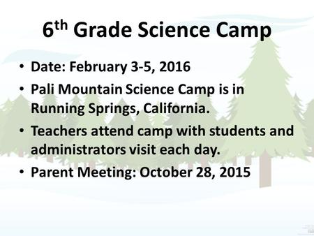 6 th Grade Science Camp Date: February 3-5, 2016 Pali Mountain Science Camp is in Running Springs, California. Teachers attend camp with students and administrators.