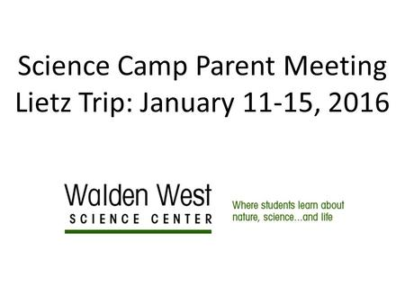 Science Camp Parent Meeting Lietz Trip: January 11-15, 2016.