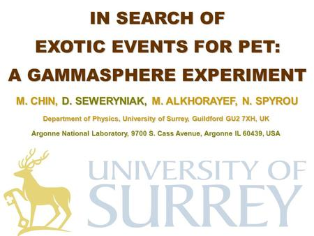 M. CHIN, D. SEWERYNIAK, M. ALKHORAYEF, N. SPYROU IN SEARCH OF EXOTIC EVENTS FOR PET: A GAMMASPHERE EXPERIMENT Department of Physics, University of Surrey,