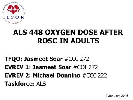 TFQO: Jasmeet Soar #COI 272 EVREV 1: Jasmeet Soar #COI 272 EVREV 2: Michael Donnino #COI 222 Taskforce: ALS ALS 448 OXYGEN DOSE AFTER ROSC IN ADULTS 3.