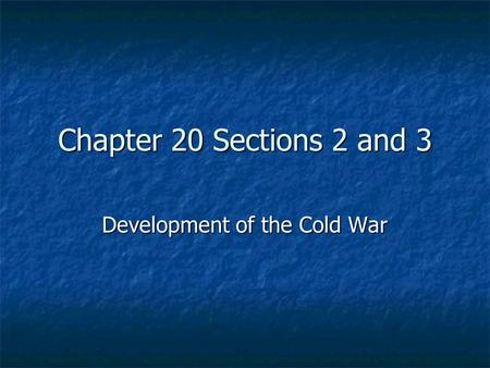 Chapter 20 Sections 2 and 3 Development of the Cold War.