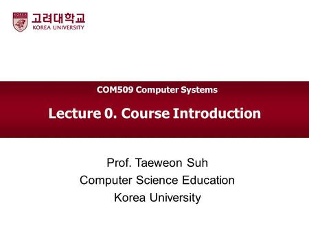 Lecture 0. Course Introduction Prof. Taeweon Suh Computer Science Education Korea University COM509 Computer Systems.