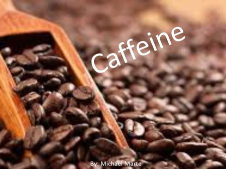 Caffeine By: Michael Marte. What is Caffeine? Textbook Definition A crystalline compound that is found especially in tea and coffee plants and is a stimulant.