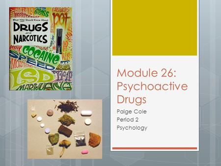 Module 26: Psychoactive Drugs Paige Cole Period 2 Psychology.