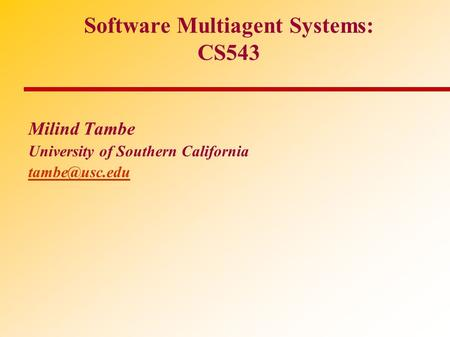 Software Multiagent Systems: CS543 Milind Tambe University of Southern California