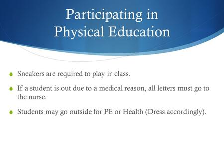 Participating in Physical Education  Sneakers are required to play in class.  If a student is out due to a medical reason, all letters must go to the.