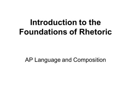 Introduction to the Foundations of Rhetoric AP Language and Composition.