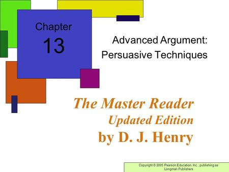 Copyright © 2005 Pearson Education, Inc., publishing as Longman Publishers The Master Reader Updated Edition by D. J. Henry Advanced Argument: Persuasive.