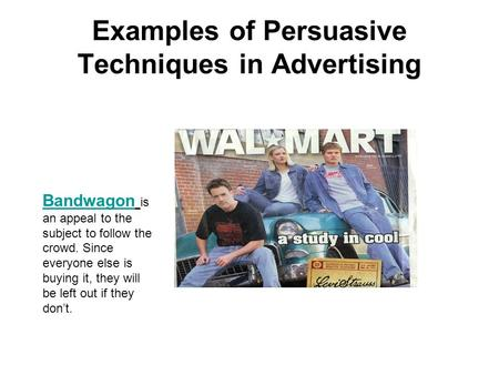Examples of Persuasive Techniques in Advertising Bandwagon Bandwagon is an appeal to the subject to follow the crowd. Since everyone else is buying it,