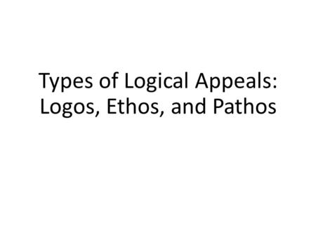 Types of Logical Appeals: Logos, Ethos, and Pathos.