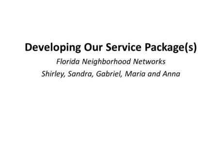 Developing Our Service Package(s) Florida Neighborhood Networks Shirley, Sandra, Gabriel, Maria and Anna.