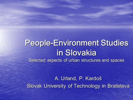 People-Environment Studies in Slovakia Selected aspects of urban structures and spaces A. Urland, P. Kardoš Slovak University of Technology in Bratislava.