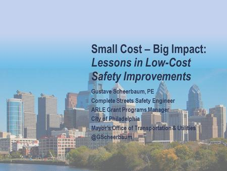 Small Cost – Big Impact: Lessons in Low-Cost Safety Improvements Gustave Scheerbaum, PE Complete Streets Safety Engineer ARLE Grant Programs Manager City.