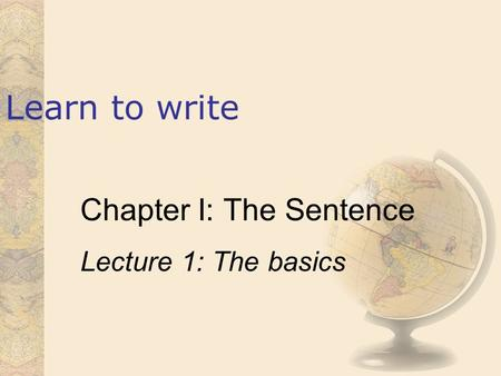 Learn to write Chapter I: The Sentence Lecture 1: The basics.