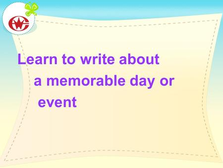 Learn to write about a memorable day or event. Writing: events in my life Before you start 1.Word learning Read the following sentences and figure out.