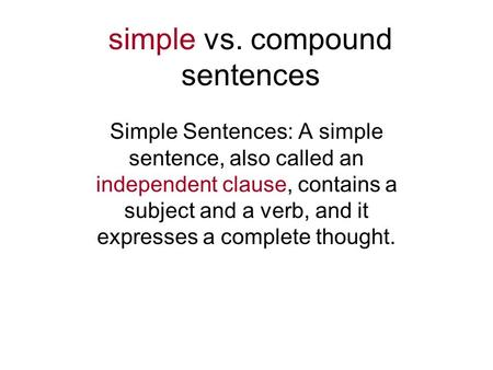 Simple vs. compound sentences Simple Sentences: A simple sentence, also called an independent clause, contains a subject and a verb, and it expresses a.