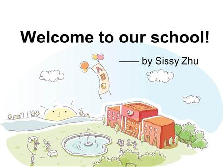 Welcome to our school! —— by Sissy Zhu. a junior high school a senior high school Which school do you hope to enter one day? I hope I can enter ___________.