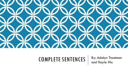 COMPLETE SENTENCES By: Adalyn Troutman and Kayla Hix.