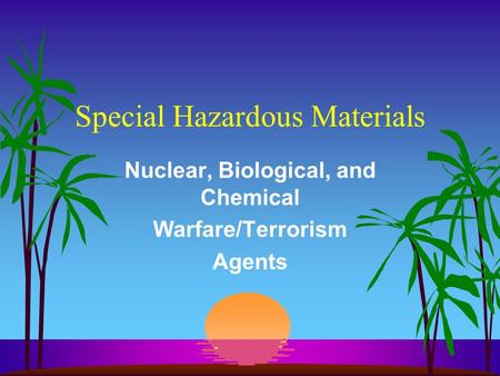 Special Hazardous Materials Nuclear, Biological, and Chemical Warfare/Terrorism Agents.
