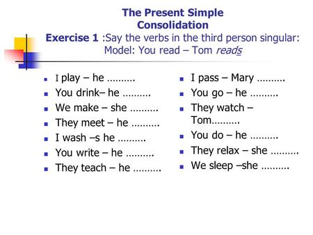 The Present Simple Consolidation Exercise 1 :Say the verbs in the third person singular: Model: You read – Tom reads I play – he ………. You drink– he ……….