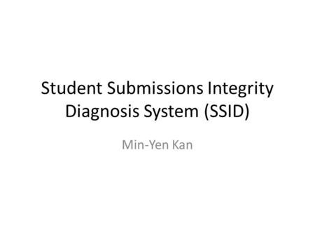 Student Submissions Integrity Diagnosis System (SSID) Min-Yen Kan.