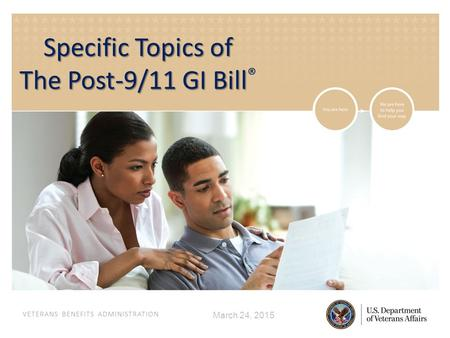 VETERANS BENEFITS ADMINISTRATION March 24, 2015 Specific Topics of The Post-9/11 GI Bill The Post-9/11 GI Bill ®
