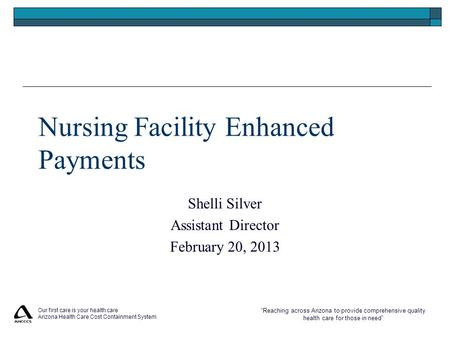 """Reaching across Arizona to provide comprehensive quality health care for those in need"" Nursing Facility Enhanced Payments Shelli Silver Assistant Director."