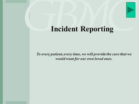 Incident Reporting To every patient, every time, we will provide the care that we would want for our own loved ones.