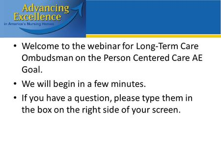 Welcome to the webinar for Long-Term Care Ombudsman on the Person Centered Care AE Goal. We will begin in a few minutes. If you have a question, please.