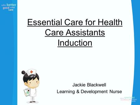 Essential Care for Health Care Assistants Induction Jackie Blackwell Learning & Development Nurse.