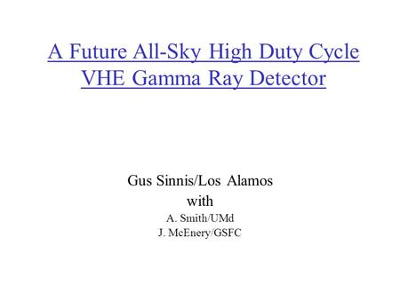 A Future All-Sky High Duty Cycle VHE Gamma Ray Detector Gus Sinnis/Los Alamos with A. Smith/UMd J. McEnery/GSFC.