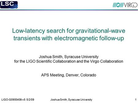 LIGO-G0900408-v5 5/2/09Joshua Smith, Syracuse University1 Low-latency search for gravitational-wave transients with electromagnetic follow-up Joshua Smith,