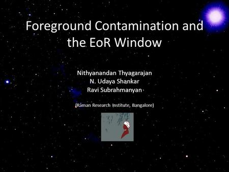 Foreground Contamination and the EoR Window Nithyanandan Thyagarajan N. Udaya Shankar Ravi Subrahmanyan (Raman Research Institute, Bangalore)