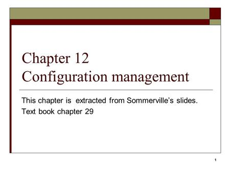 1 Chapter 12 Configuration management This chapter is extracted from Sommerville's slides. Text book chapter 29 1.