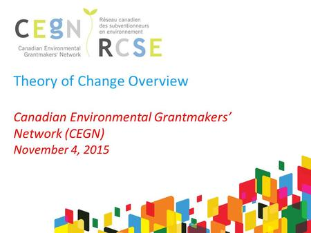 Theory of Change Overview Canadian Environmental Grantmakers' Network (CEGN) November 4, 2015.