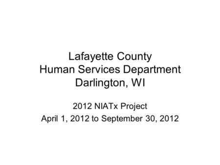Lafayette County Human Services Department Darlington, WI 2012 NIATx Project April 1, 2012 to September 30, 2012.