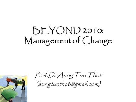 BEYOND 2010: Management of Change Prof.Dr.Aung Tun Thet