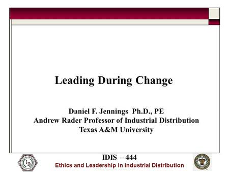 © 2005 Thomas and Joan Read Center IDIS – 444 Ethics and Leadership in Industrial Distribution Leading During Change Daniel F. Jennings Ph.D., PE Andrew.