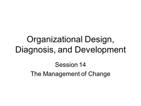 Organizational Design, Diagnosis, and Development Session 14 The Management of Change.