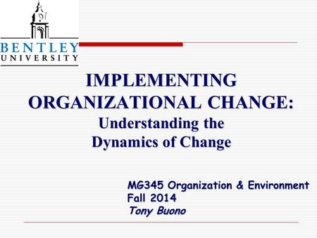 IMPLEMENTING ORGANIZATIONAL CHANGE: Understanding the Dynamics of Change IMPLEMENTING ORGANIZATIONAL CHANGE: Understanding the Dynamics of Change MG345.