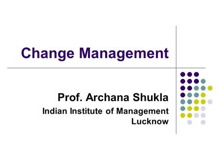 Change Management Prof. Archana Shukla Indian Institute of Management Lucknow.