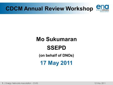 CDCM Annual Review Workshop Mo Sukumaran SSEPD (on behalf of DNOs) 17 May 2011 12 May 2011 1 | Energy Networks Association - CMG.
