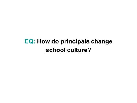 EQ: How do principals change school culture?. Culture A pattern of basic assumptions developed by a given group as it learns to cope with problems. The.
